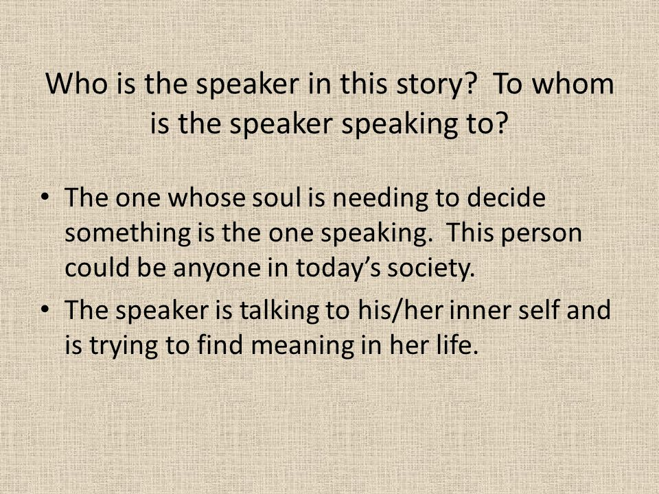 Who is the speaker in this story? To whom is the speaker speaking to? The one whose soul is needing to decide something is the one speaking. This pers