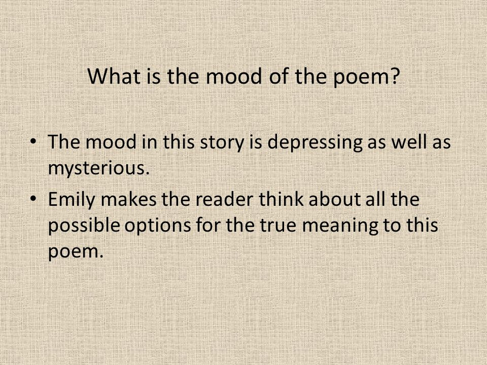What is the mood of the poem? The mood in this story is depressing as well as mysterious. Emily makes the reader think about all the possible options