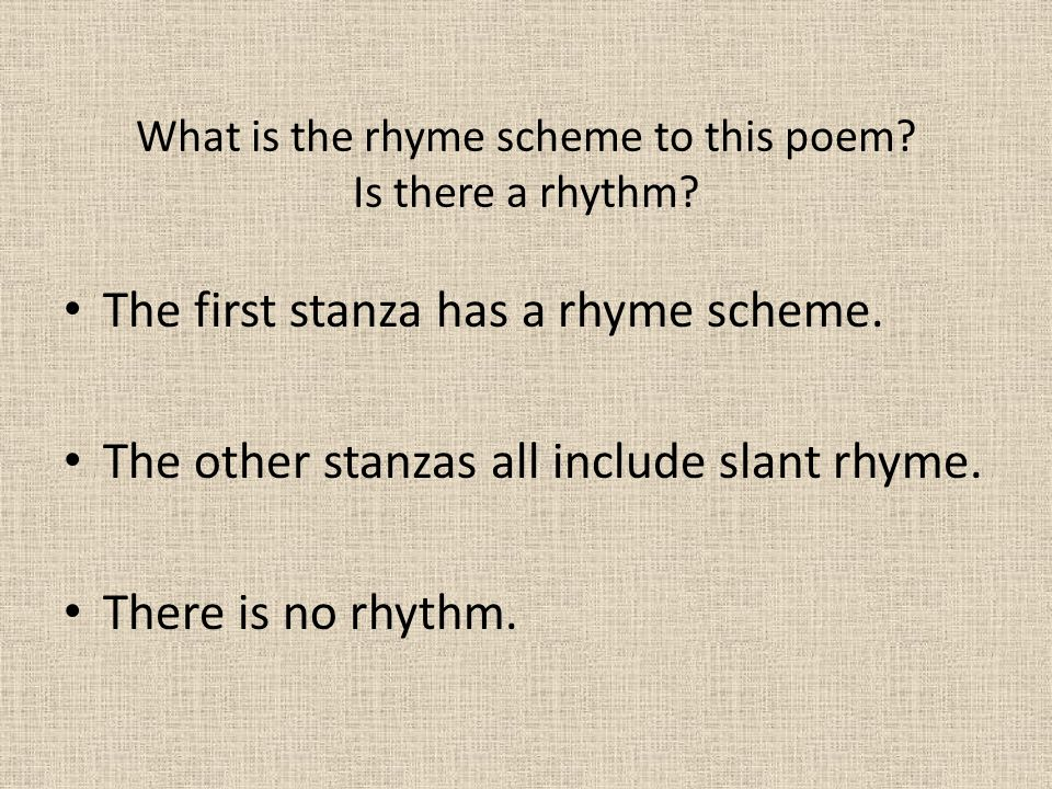 What is the rhyme scheme to this poem? Is there a rhythm? The first stanza has a rhyme scheme. The other stanzas all include slant rhyme. There is no