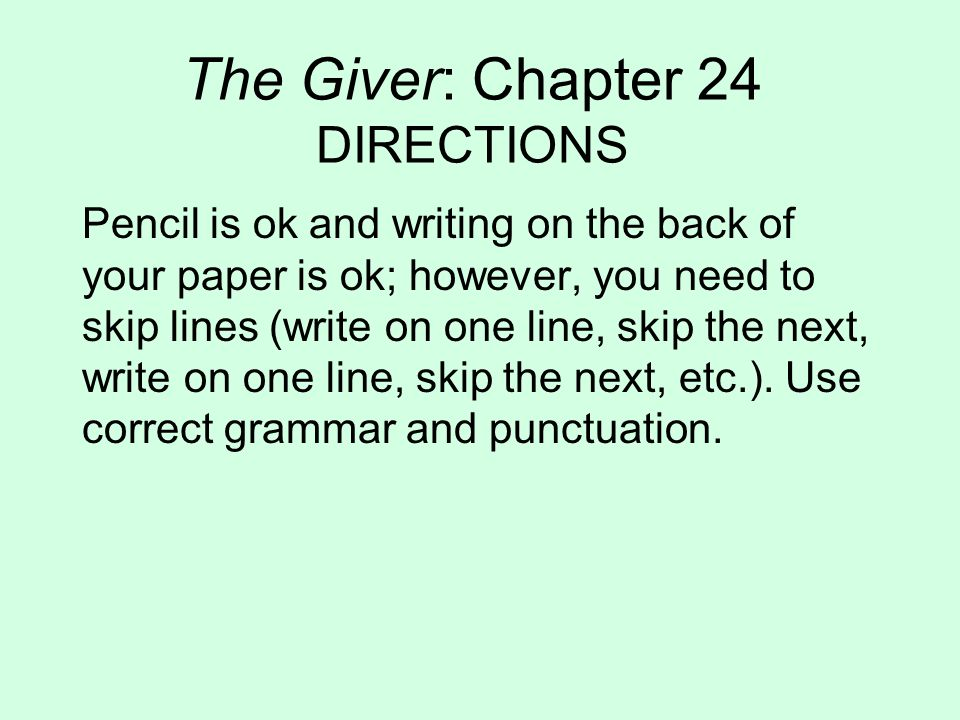 The Giver: Chapter 24 DIRECTIONS Pencil is ok and writing on the back of your paper is ok; however, you need to skip lines (write on one line, skip the next, write on one line, skip the next, etc.).