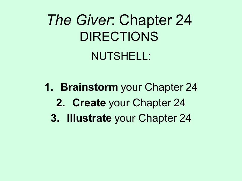 The Giver: Chapter 24 DIRECTIONS NUTSHELL: 1.Brainstorm your Chapter 24 2.Create your Chapter 24 3.Illustrate your Chapter 24