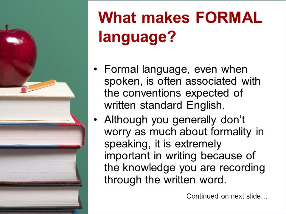 What makes FORMAL language? Formal language, even when spoken, is often associated with the conventions expected of written standard English. Although