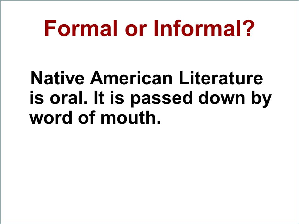 Formal or Informal? Native American Literature is oral. It is passed down by word of mouth.