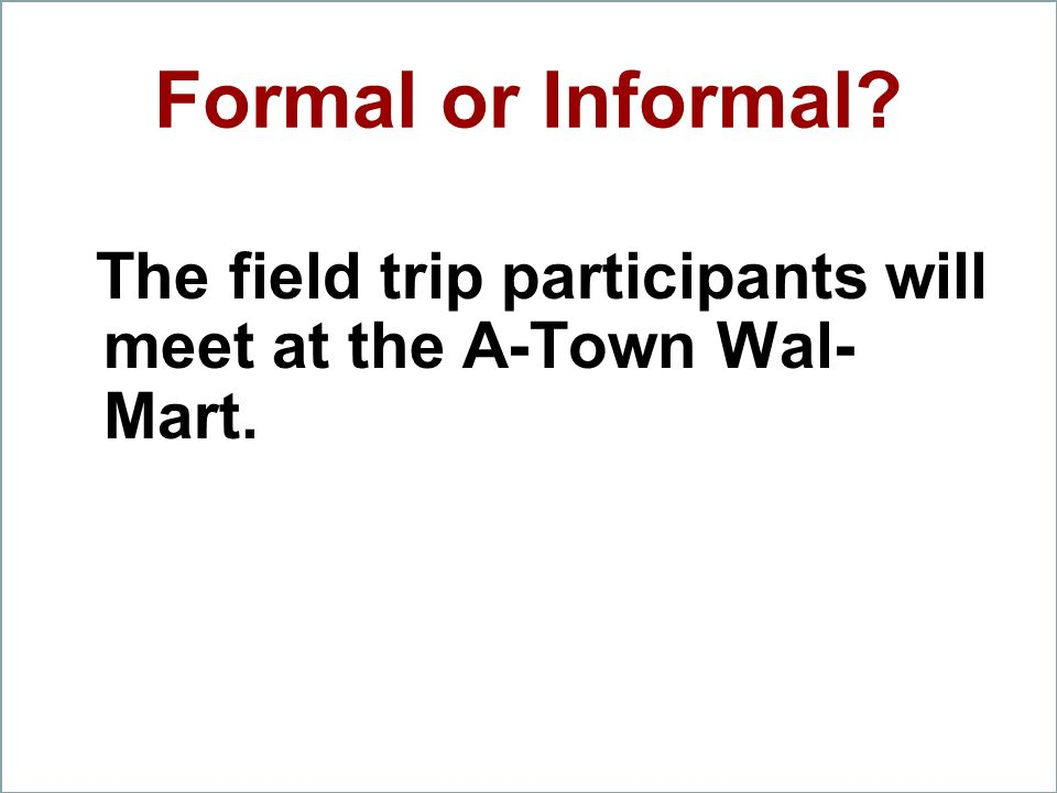 Formal or Informal? The field trip participants will meet at the A-Town Wal- Mart.