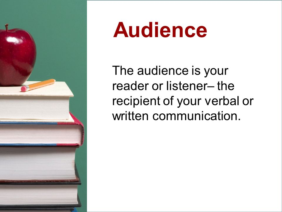 The audience is your reader or listener– the recipient of your verbal or written communication. Audience