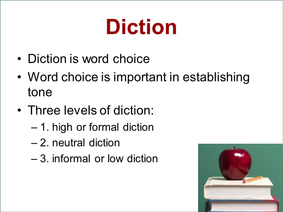 Diction Diction is word choice Word choice is important in establishing tone Three levels of diction: –1. high or formal diction –2. neutral diction –