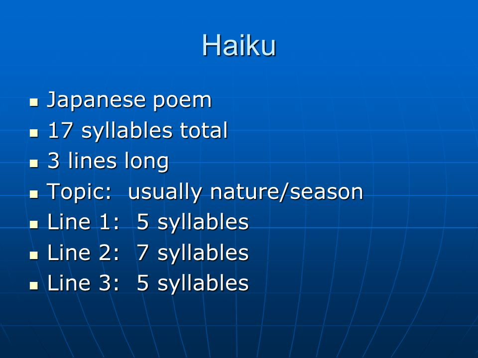 Haiku Japanese poem Japanese poem 17 syllables total 17 syllables total 3 lines long 3 lines long Topic: usually nature/season Topic: usually nature/s