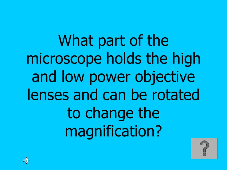 What part of the microscope holds the high and low power objective lenses and can be rotated to change the magnification?