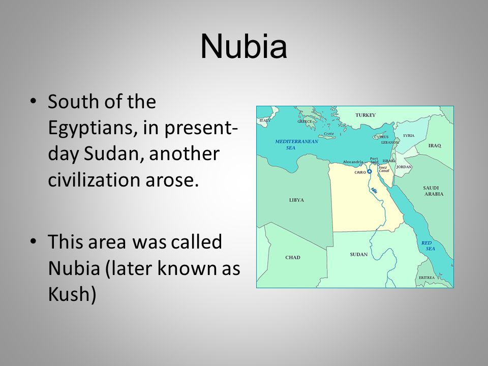 Nubia South of the Egyptians, in present- day Sudan, another civilization arose. This area was called Nubia (later known as Kush)