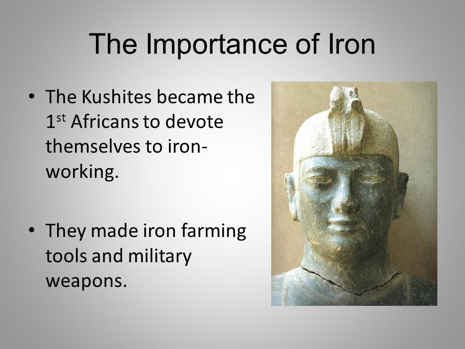 The Importance of Iron The Kushites became the 1 st Africans to devote themselves to iron- working. They made iron farming tools and military weapons.