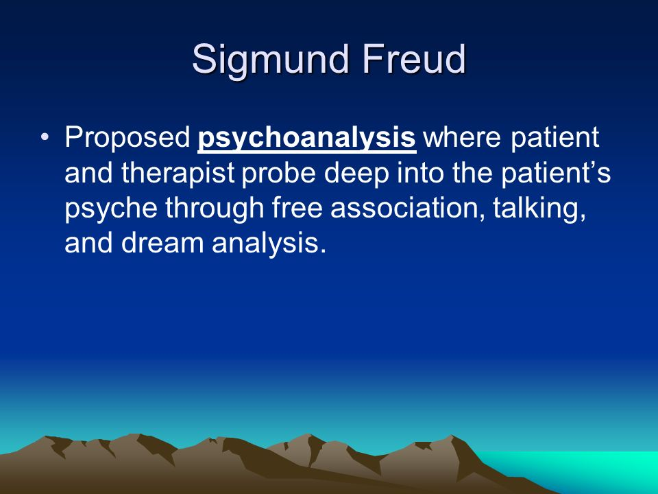 Sigmund Freud Proposed psychoanalysis where patient and therapist probe deep into the patients psyche through free association, talking, and dream analysis.