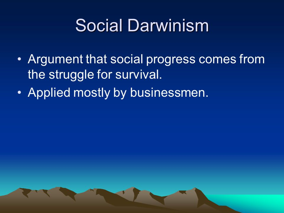 Social Darwinism Argument that social progress comes from the struggle for survival.