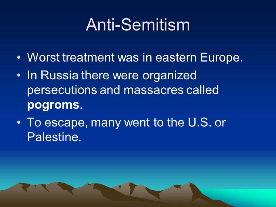 Anti-Semitism Worst treatment was in eastern Europe. In Russia there were organized persecutions and massacres called pogroms. To escape, many went to