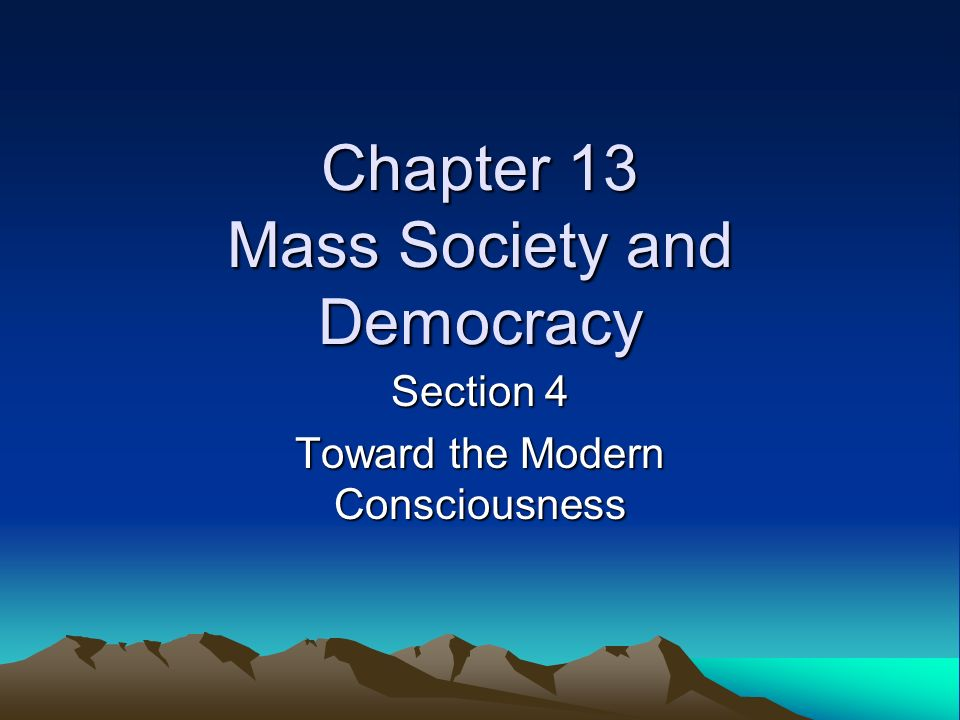Chapter 13 Mass Society and Democracy Section 4 Toward the Modern Consciousness
