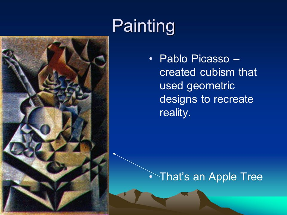 Painting Pablo Picasso – created cubism that used geometric designs to recreate reality.