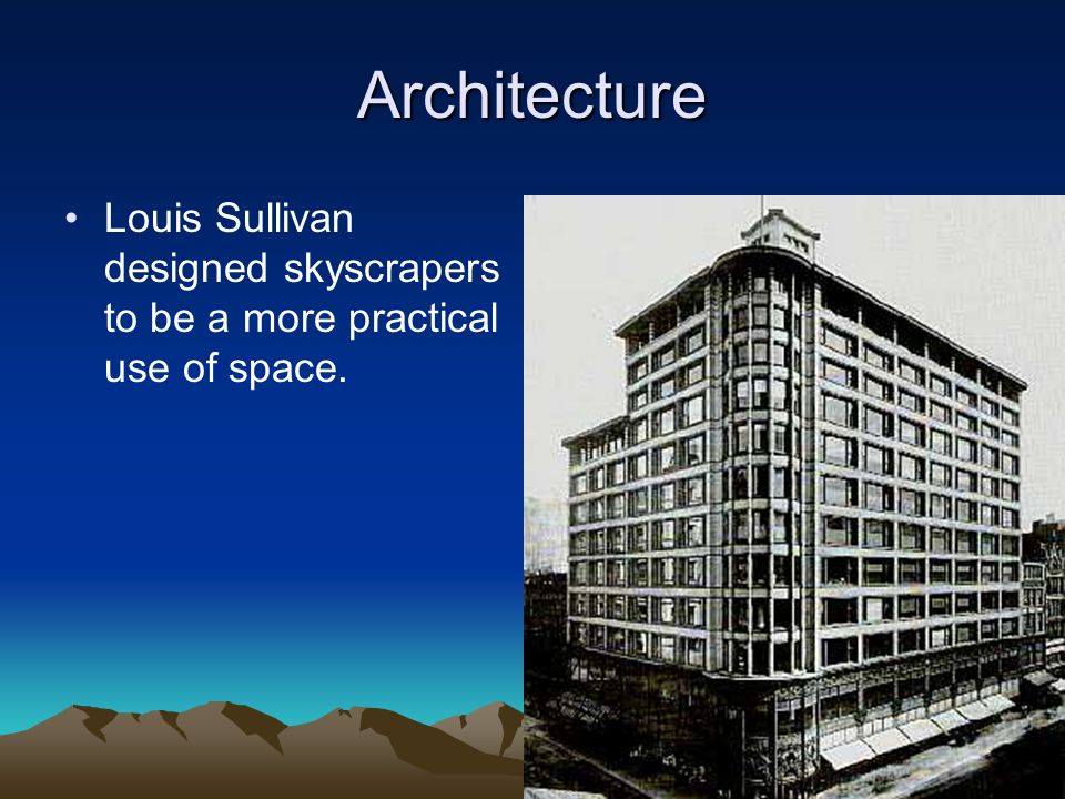Architecture Louis Sullivan designed skyscrapers to be a more practical use of space.
