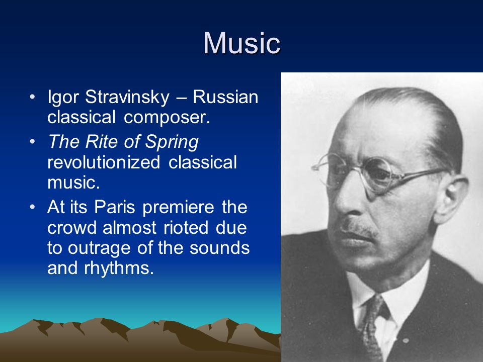 Music Igor Stravinsky – Russian classical composer. The Rite of Spring revolutionized classical music. At its Paris premiere the crowd almost rioted d