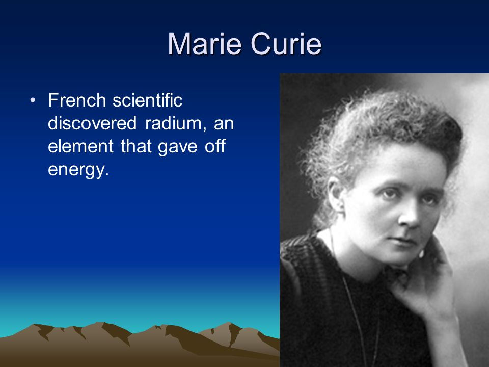 Marie Curie French scientific discovered radium, an element that gave off energy.