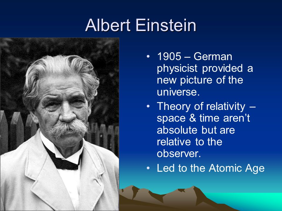 Albert Einstein 1905 – German physicist provided a new picture of the universe. Theory of relativity – space & time arent absolute but are relative to