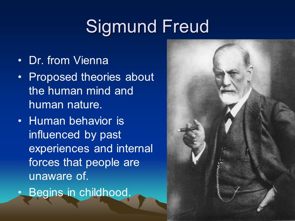 Sigmund Freud Dr. from Vienna Proposed theories about the human mind and human nature. Human behavior is influenced by past experiences and internal f