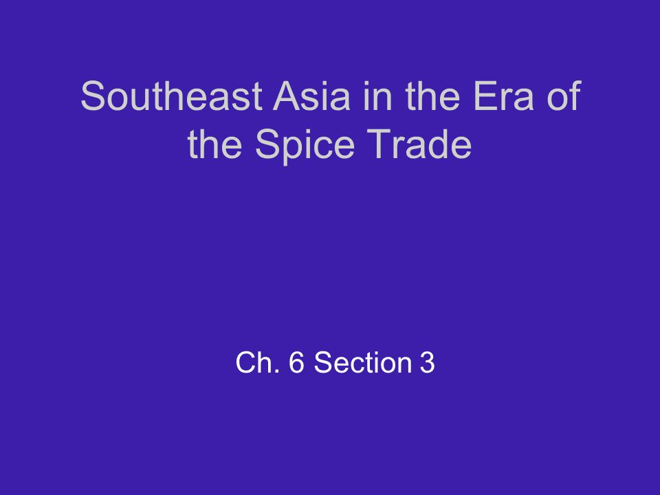 Southeast Asia in the Era of the Spice Trade Ch. 6 Section 3