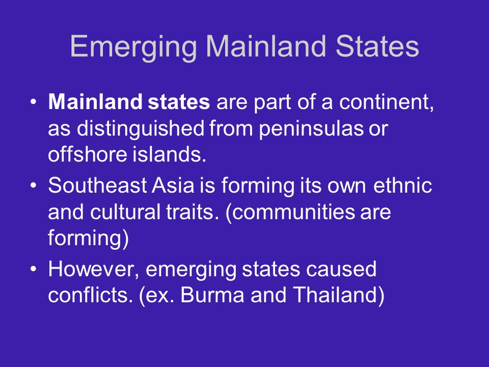 Emerging Mainland States Mainland states are part of a continent, as distinguished from peninsulas or offshore islands. Southeast Asia is forming its