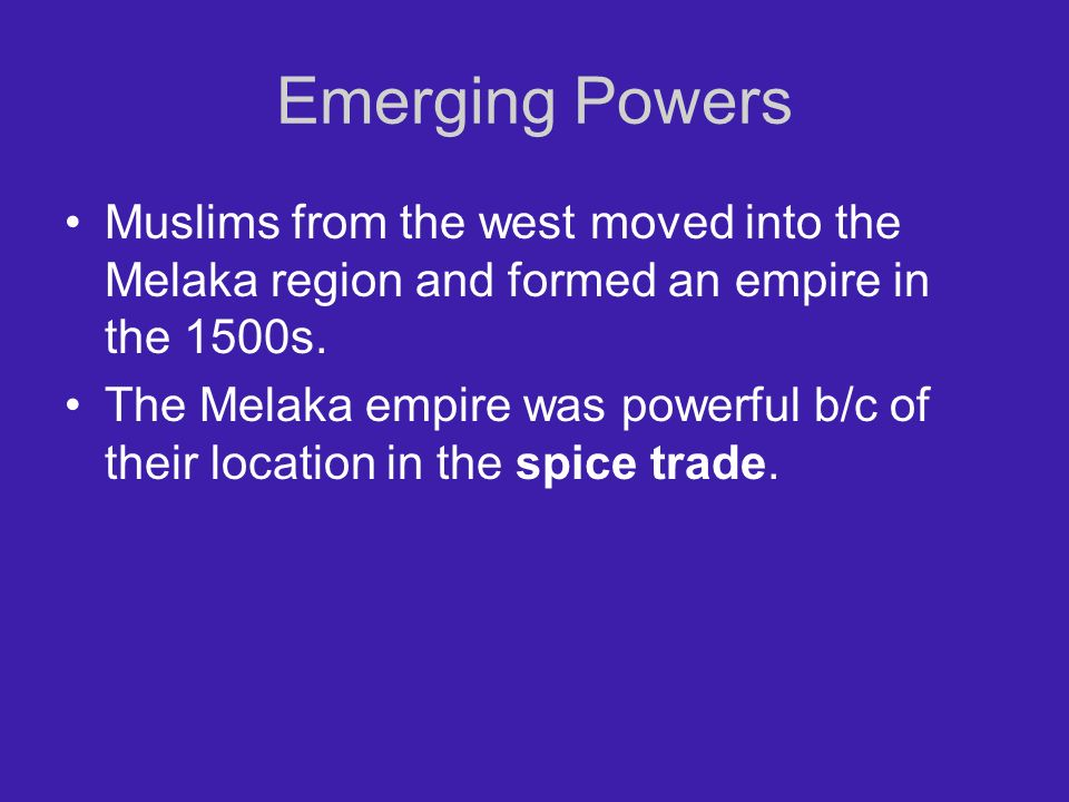 Emerging Powers Muslims from the west moved into the Melaka region and formed an empire in the 1500s. The Melaka empire was powerful b/c of their loca