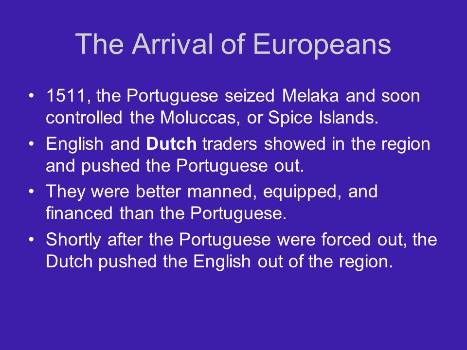 The Arrival of Europeans 1511, the Portuguese seized Melaka and soon controlled the Moluccas, or Spice Islands.