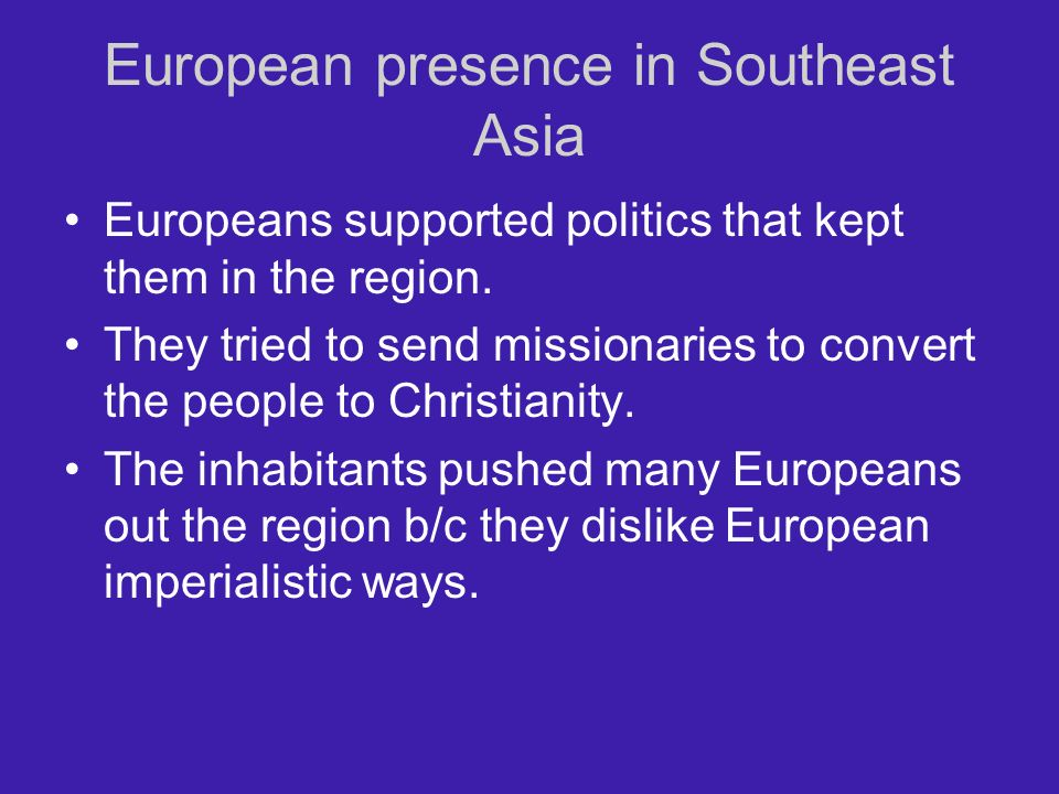 European presence in Southeast Asia Europeans supported politics that kept them in the region. They tried to send missionaries to convert the people t
