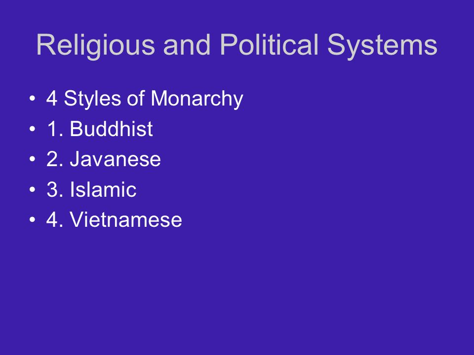 Religious and Political Systems 4 Styles of Monarchy 1. Buddhist 2. Javanese 3. Islamic 4. Vietnamese