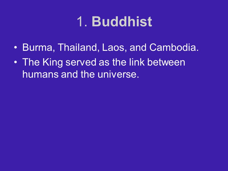 1. Buddhist Burma, Thailand, Laos, and Cambodia. The King served as the link between humans and the universe.