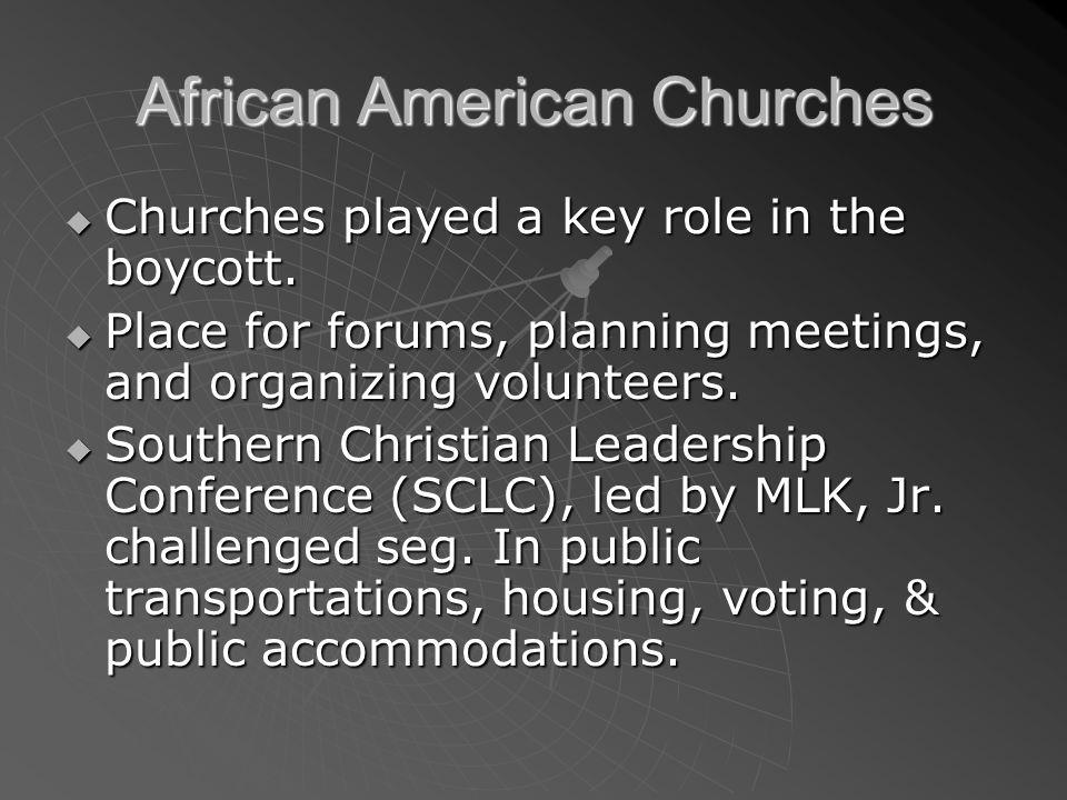 African American Churches Churches played a key role in the boycott. Churches played a key role in the boycott. Place for forums, planning meetings, a