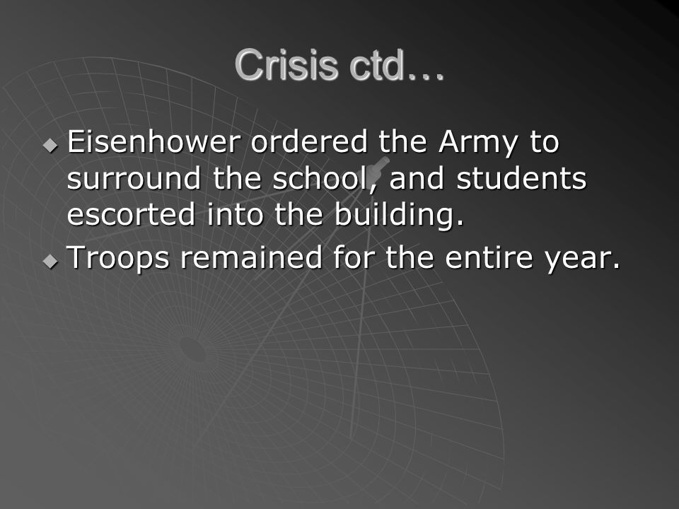 Crisis ctd… Eisenhower ordered the Army to surround the school, and students escorted into the building. Eisenhower ordered the Army to surround the s
