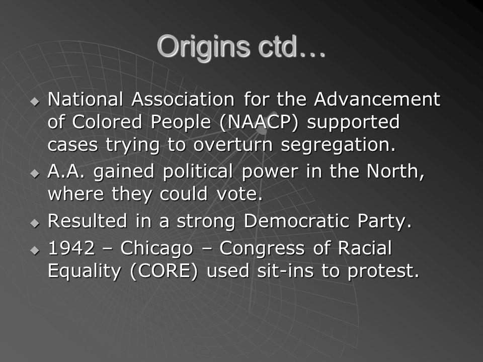 Origins ctd… National Association for the Advancement of Colored People (NAACP) supported cases trying to overturn segregation. National Association f