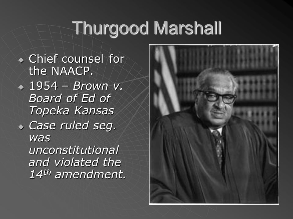 Thurgood Marshall Chief counsel for the NAACP. Chief counsel for the NAACP. 1954 – Brown v. Board of Ed of Topeka Kansas 1954 – Brown v. Board of Ed o