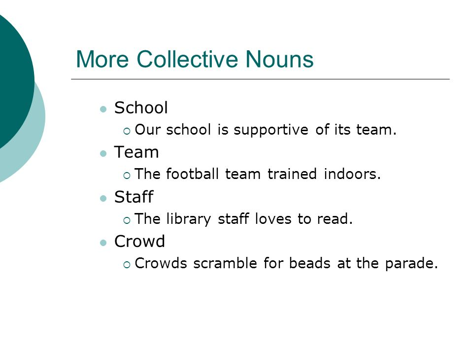 More Collective Nouns School Our school is supportive of its team. Team The football team trained indoors. Staff The library staff loves to read. Crow