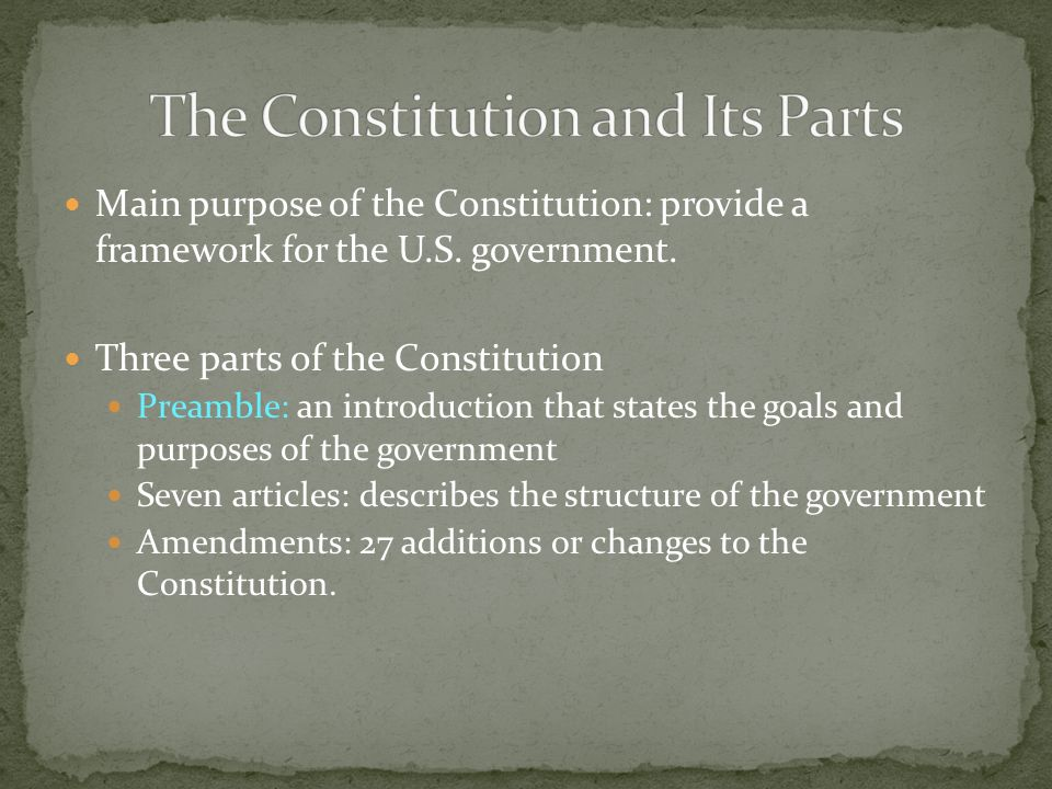 Main purpose of the Constitution: provide a framework for the U.S. government. Three parts of the Constitution Preamble: an introduction that states t