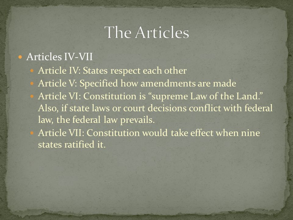 Articles IV-VII Article IV: States respect each other Article V: Specified how amendments are made Article VI: Constitution is supreme Law of the Land