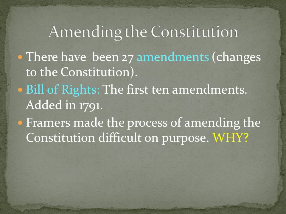 There have been 27 amendments (changes to the Constitution). Bill of Rights: The first ten amendments. Added in 1791. Framers made the process of amen