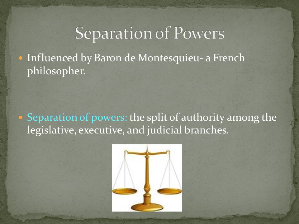 Influenced by Baron de Montesquieu- a French philosopher. Separation of powers: the split of authority among the legislative, executive, and judicial