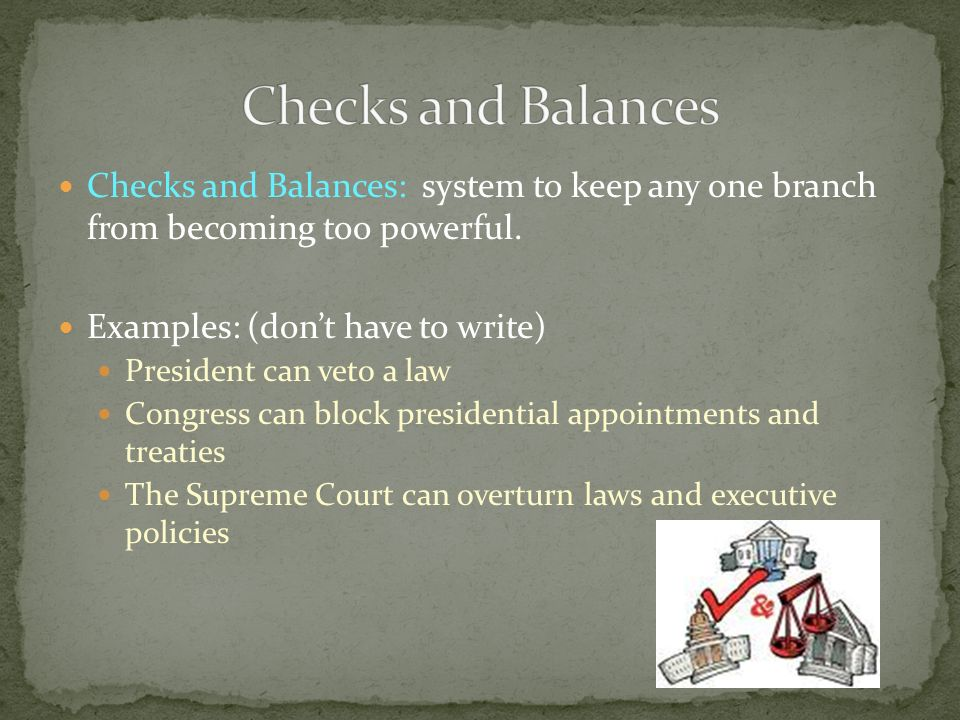Checks and Balances: system to keep any one branch from becoming too powerful. Examples: (dont have to write) President can veto a law Congress can bl