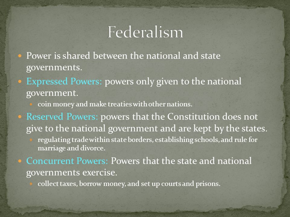 Power is shared between the national and state governments. Expressed Powers: powers only given to the national government. coin money and make treati