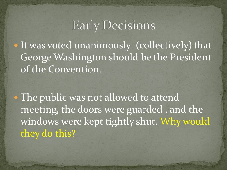 It was voted unanimously (collectively) that George Washington should be the President of the Convention. The public was not allowed to attend meeting