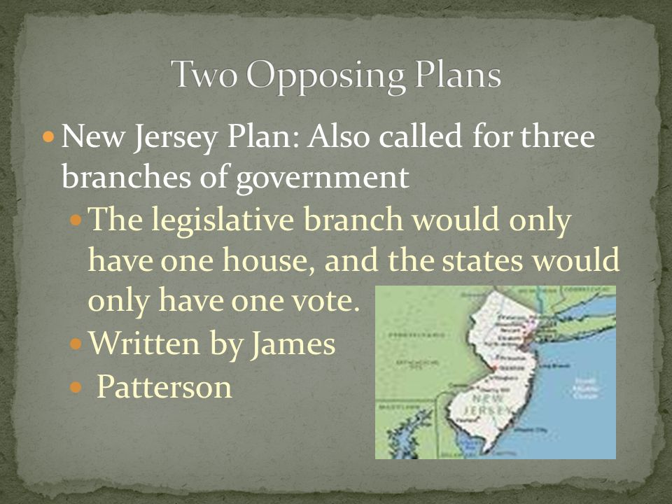 New Jersey Plan: Also called for three branches of government The legislative branch would only have one house, and the states would only have one vot