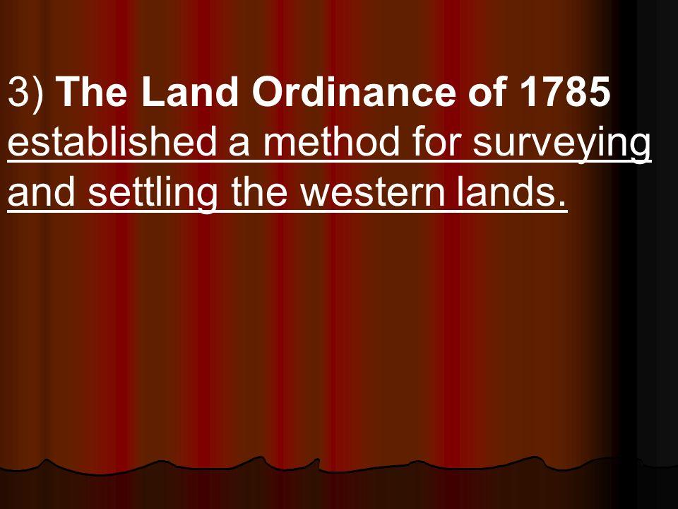 3) The Land Ordinance of 1785 established a method for surveying and settling the western lands.