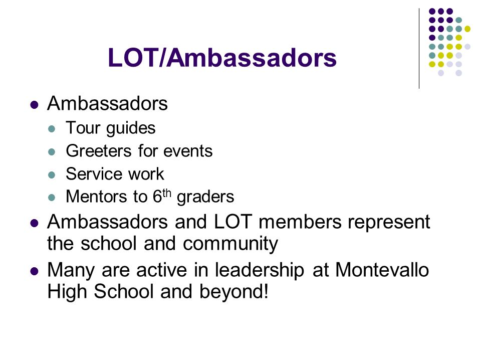 LOT/Ambassadors Ambassadors Tour guides Greeters for events Service work Mentors to 6 th graders Ambassadors and LOT members represent the school and community Many are active in leadership at Montevallo High School and beyond!