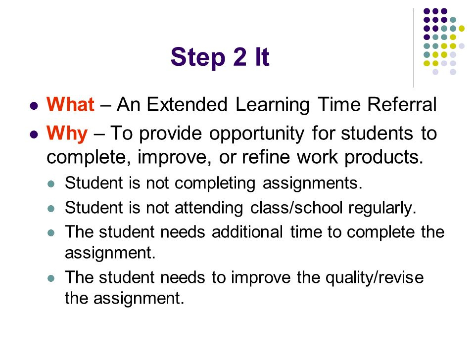 Step 2 It What – An Extended Learning Time Referral Why – To provide opportunity for students to complete, improve, or refine work products.