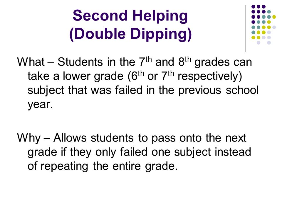 Second Helping (Double Dipping) What – Students in the 7 th and 8 th grades can take a lower grade (6 th or 7 th respectively) subject that was failed in the previous school year.