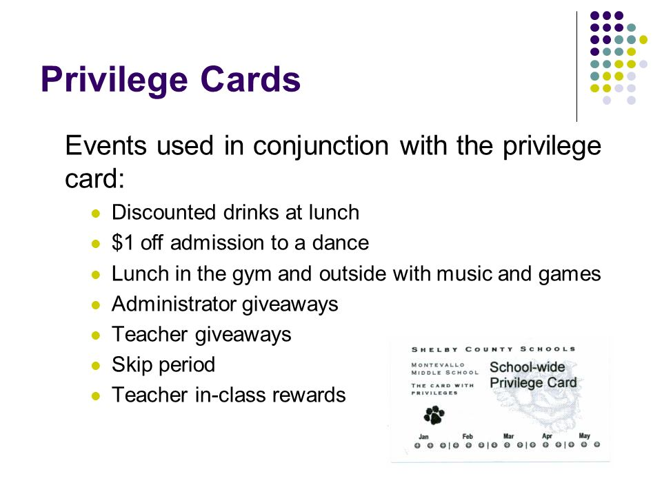 Privilege Cards Events used in conjunction with the privilege card: Discounted drinks at lunch $1 off admission to a dance Lunch in the gym and outside with music and games Administrator giveaways Teacher giveaways Skip period Teacher in-class rewards