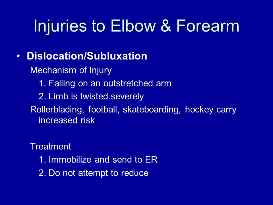 Injuries to Elbow & Forearm Dislocation/Subluxation Mechanism of Injury 1. Falling on an outstretched arm 2. Limb is twisted severely Rollerblading, f